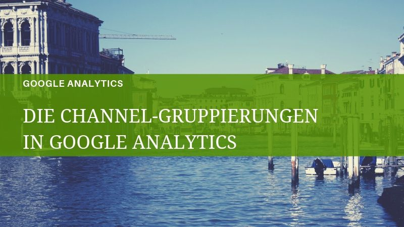 Die Channelgruppierung in Google Analytics