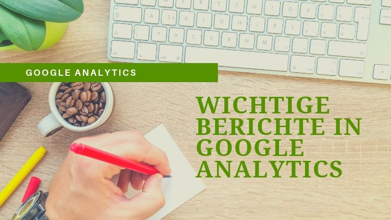 Mit diesen wichtigen Berichten in Google Analytics solltest du als Anfänger beginnen